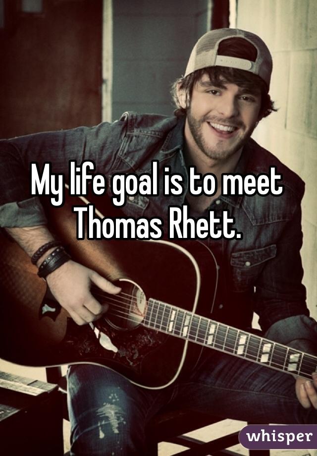 My life goal is to meet Thomas Rhett.