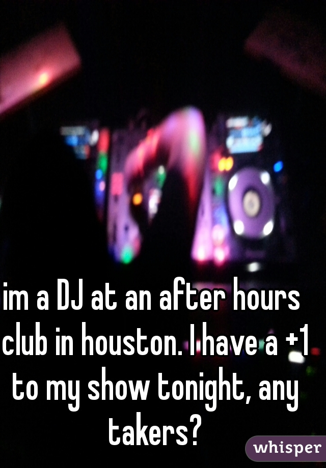 im a DJ at an after hours club in houston. I have a +1 to my show tonight, any takers?