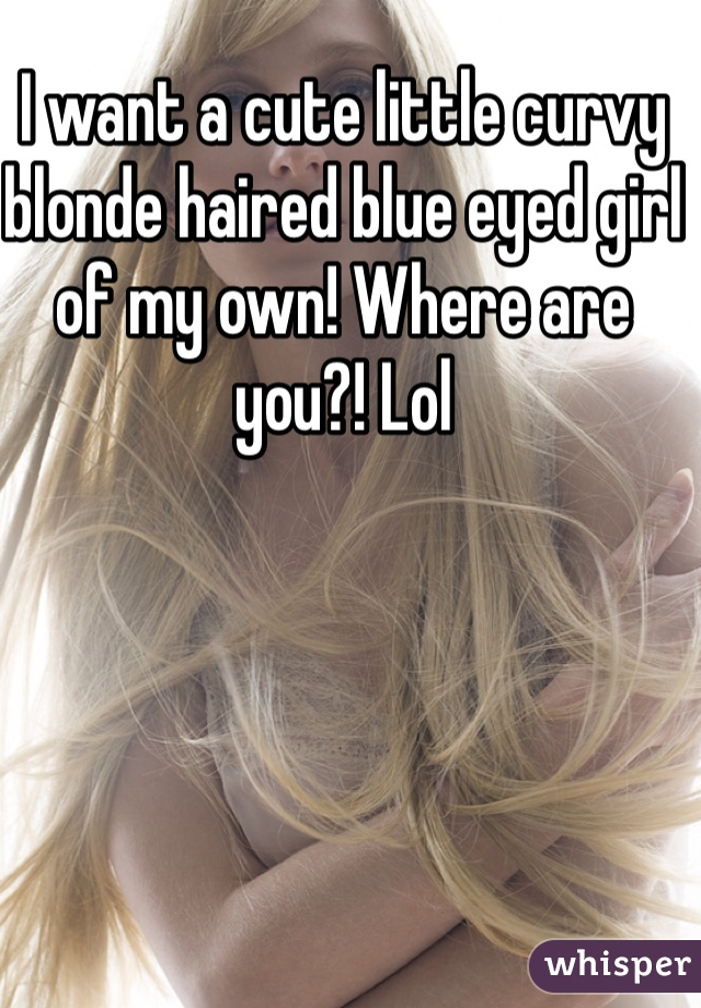 I want a cute little curvy blonde haired blue eyed girl of my own! Where are you?! Lol
