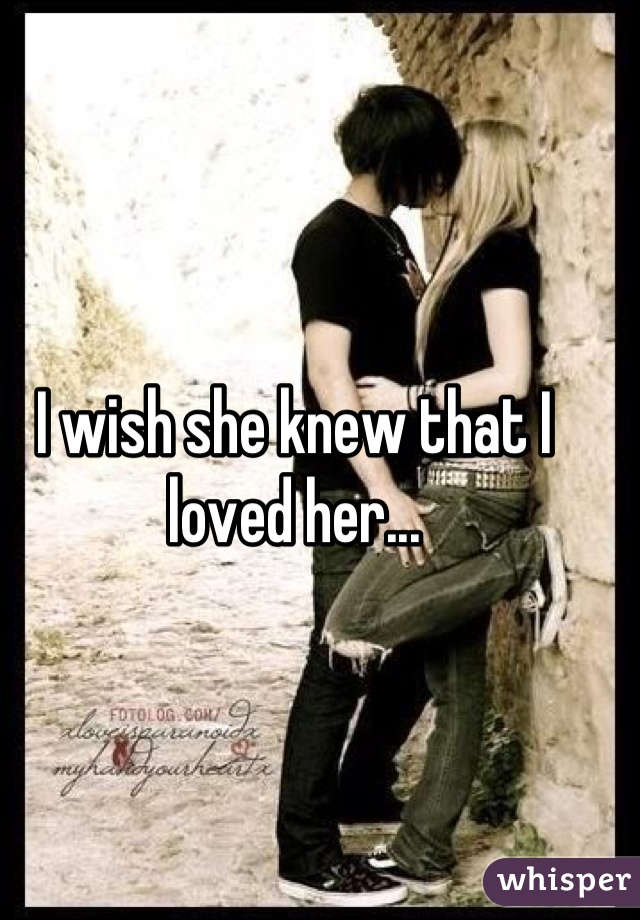 I wish she knew that I loved her...