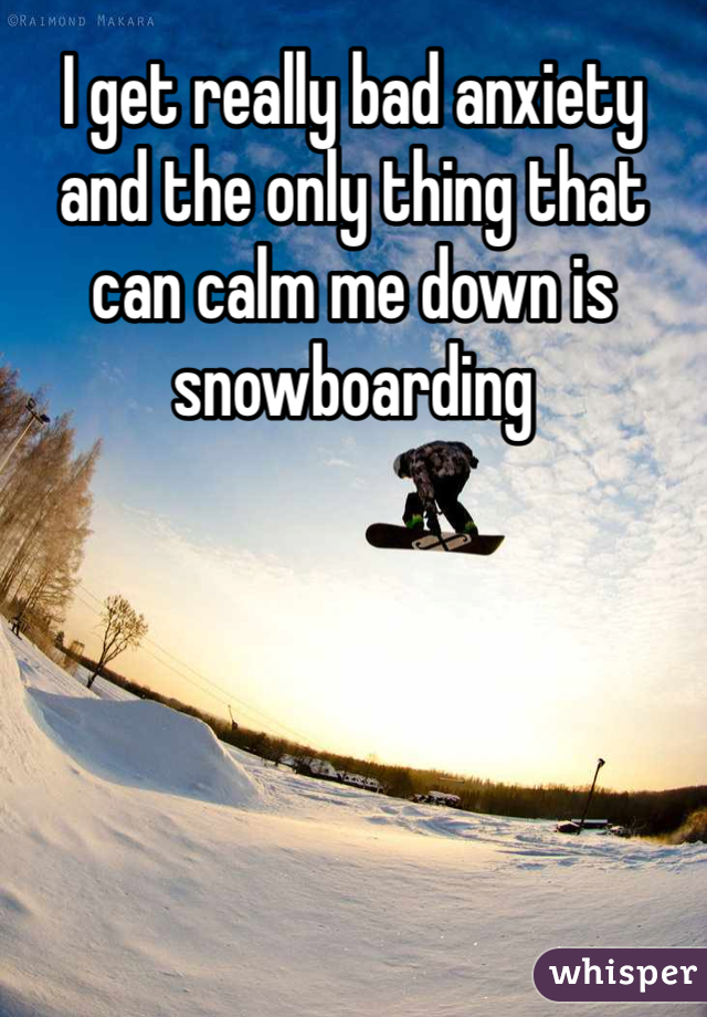 I get really bad anxiety and the only thing that can calm me down is snowboarding