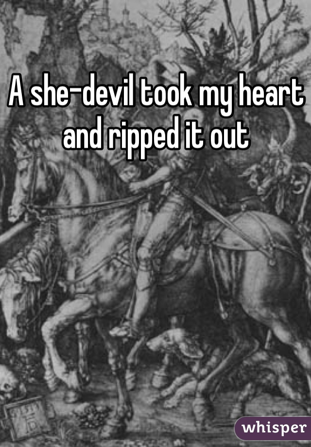 A she-devil took my heart and ripped it out