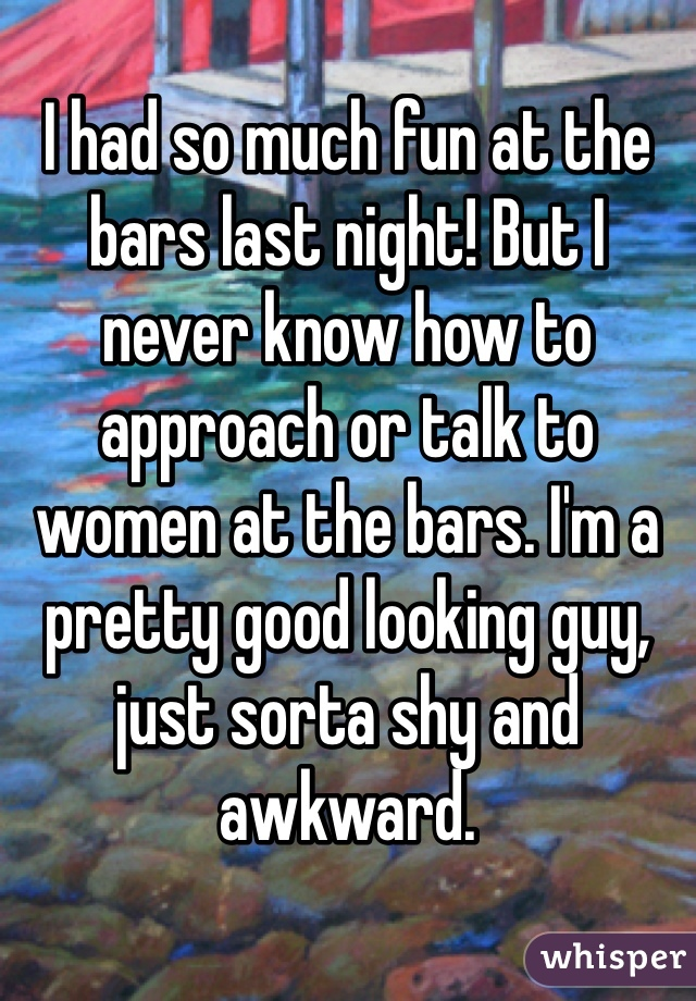 I had so much fun at the bars last night! But I never know how to approach or talk to women at the bars. I'm a pretty good looking guy, just sorta shy and awkward.