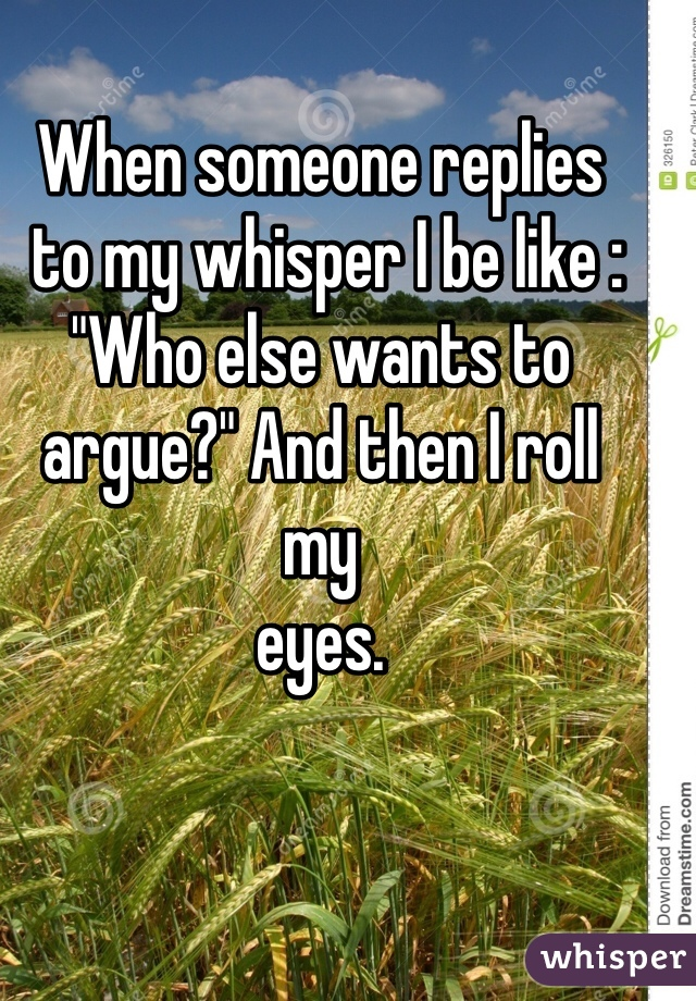 """When someone replies  to my whisper I be like :  """"Who else wants to argue?"""" And then I roll  my  eyes."""