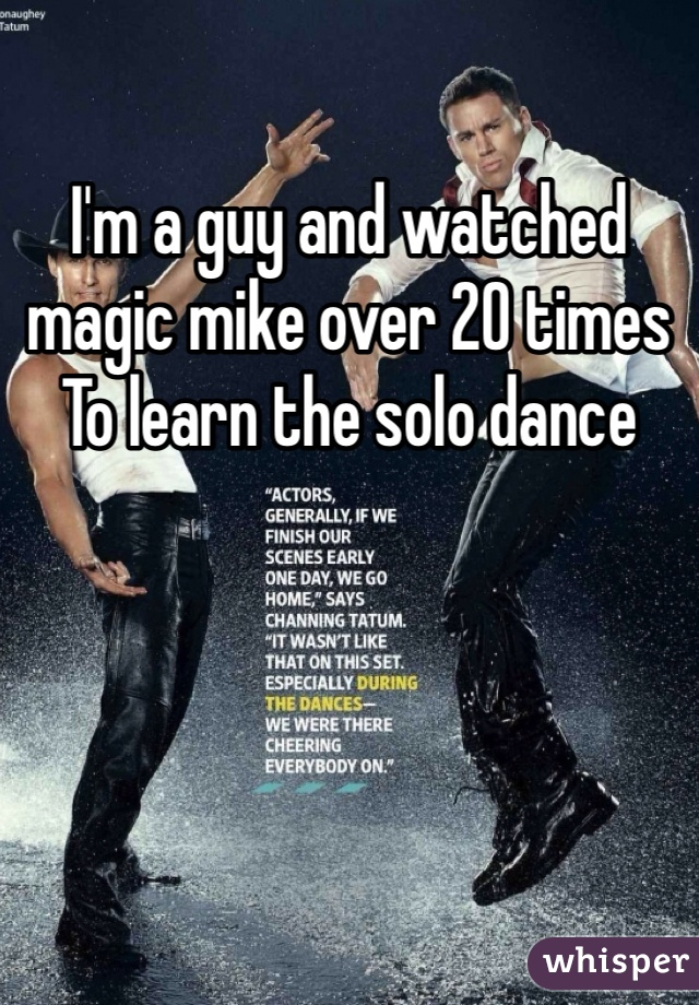 I'm a guy and watched magic mike over 20 times To learn the solo dance