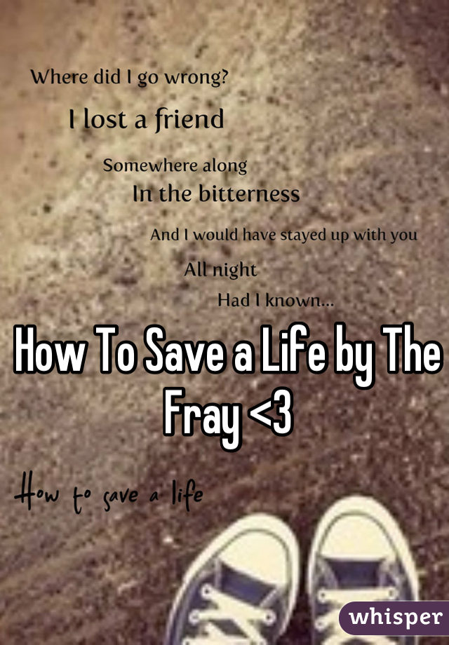 How To Save a Life by The Fray <3