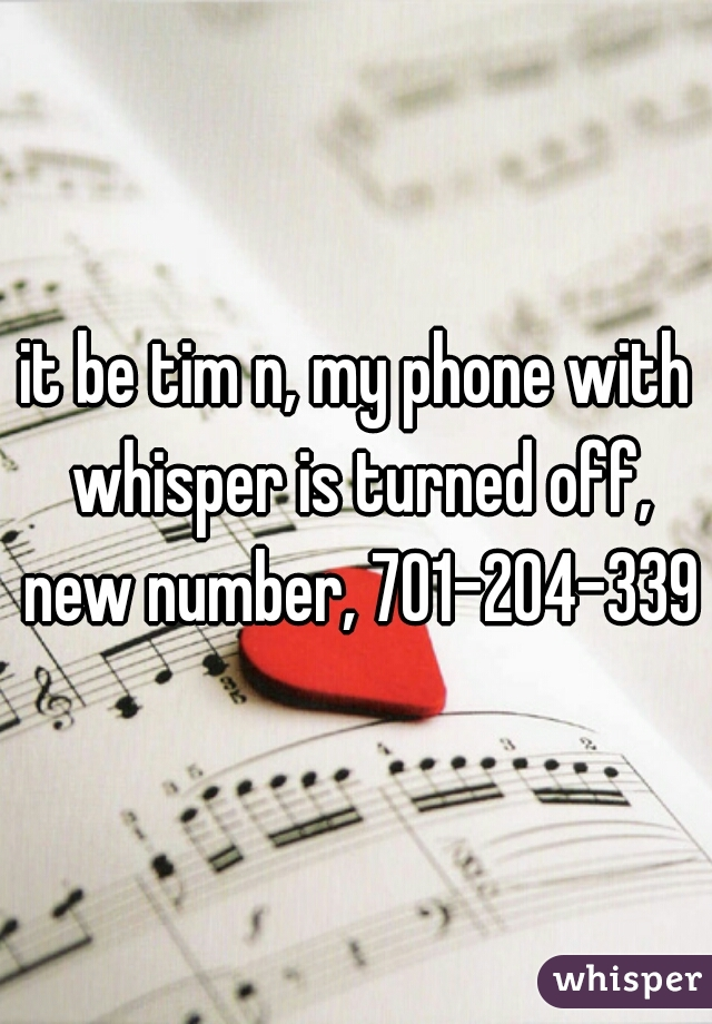 it be tim n, my phone with whisper is turned off, new number, 701-204-3398