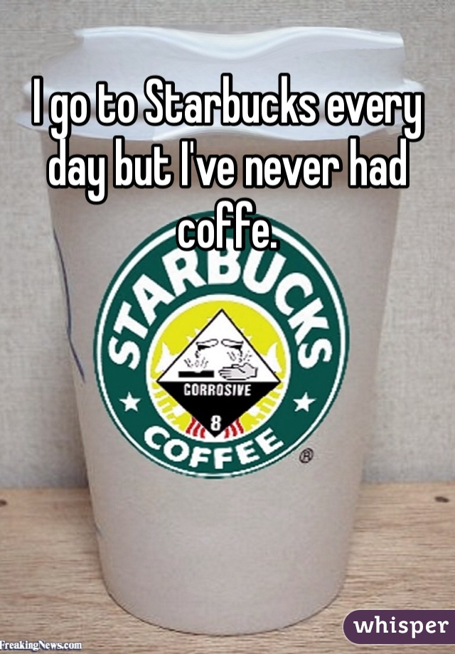 I go to Starbucks every day but I've never had coffe.