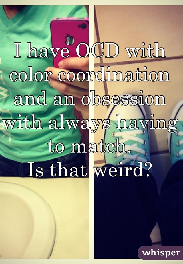 I have OCD with color coordination and an obsession with always having to match.  Is that weird?