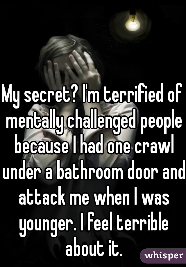 My secret? I'm terrified of mentally challenged people because I had one crawl under a bathroom door and attack me when I was younger. I feel terrible about it.