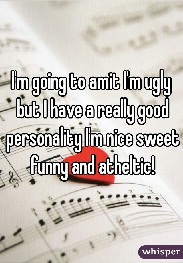 I'm going to amit I'm ugly but I have a really good personality I'm nice sweet funny and atheltic!