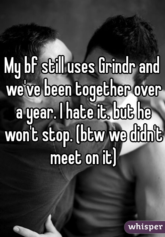 My bf still uses Grindr and we've been together over a year. I hate it. but he won't stop. (btw we didn't meet on it)