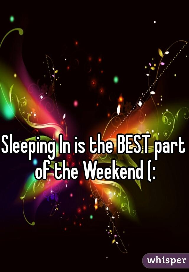 Sleeping In is the BEST part of the Weekend (: