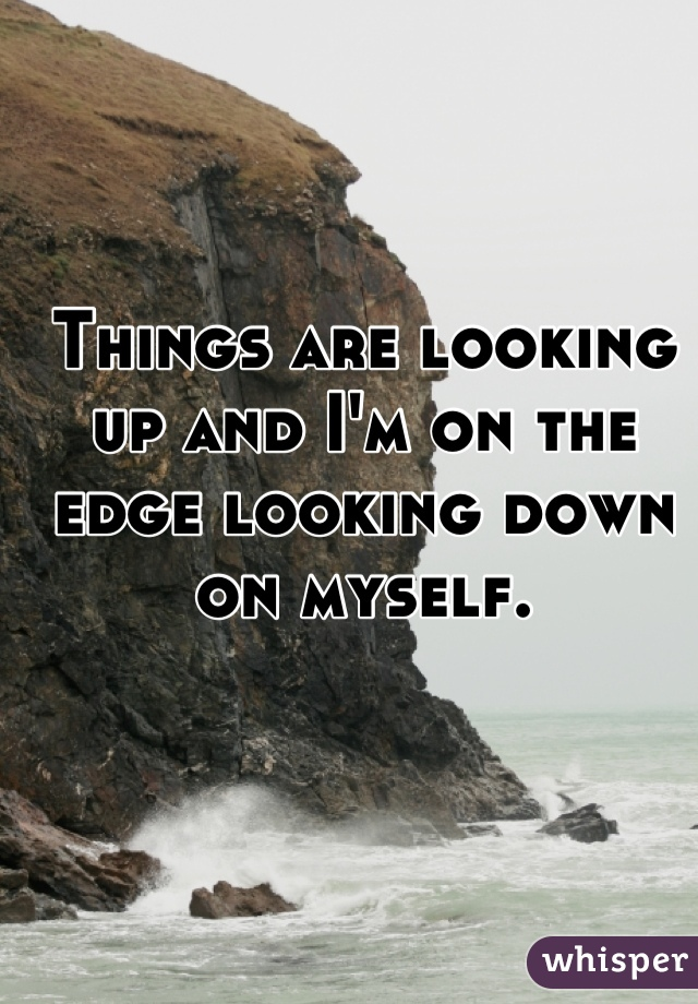 Things are looking up and I'm on the edge looking down on myself.