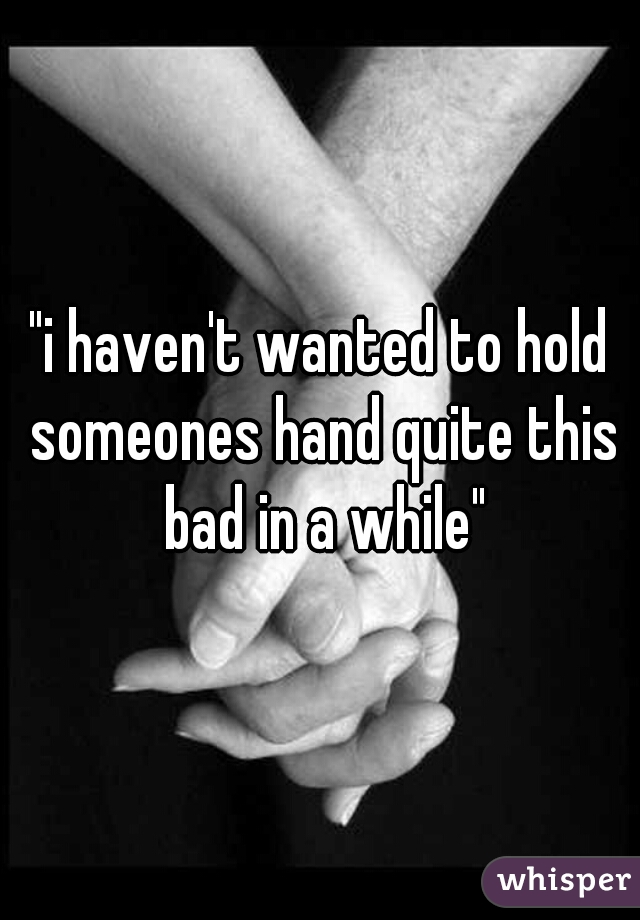 """""""i haven't wanted to hold someones hand quite this bad in a while"""""""