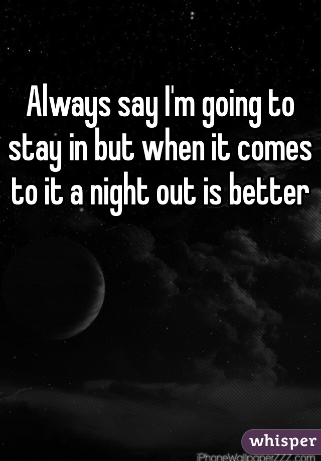 Always say I'm going to stay in but when it comes to it a night out is better