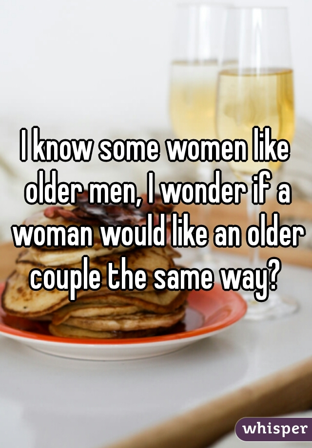I know some women like older men, I wonder if a woman would like an older couple the same way?