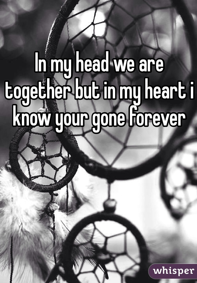 In my head we are together but in my heart i know your gone forever