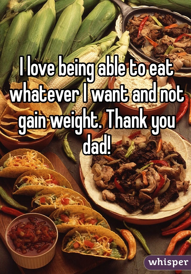 I love being able to eat whatever I want and not gain weight. Thank you dad!