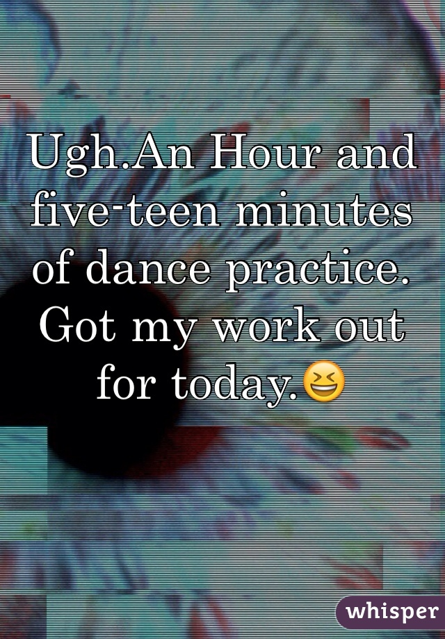 Ugh.An Hour and five-teen minutes of dance practice. Got my work out for today.😆