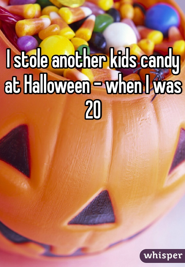 I stole another kids candy at Halloween - when I was 20