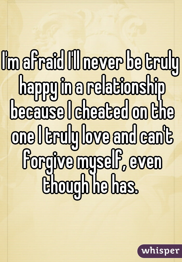 I'm afraid I'll never be truly happy in a relationship because I cheated on the one I truly love and can't forgive myself, even though he has.