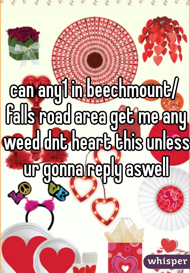 can any1 in beechmount/ falls road area get me any weed dnt heart this unless ur gonna reply aswell