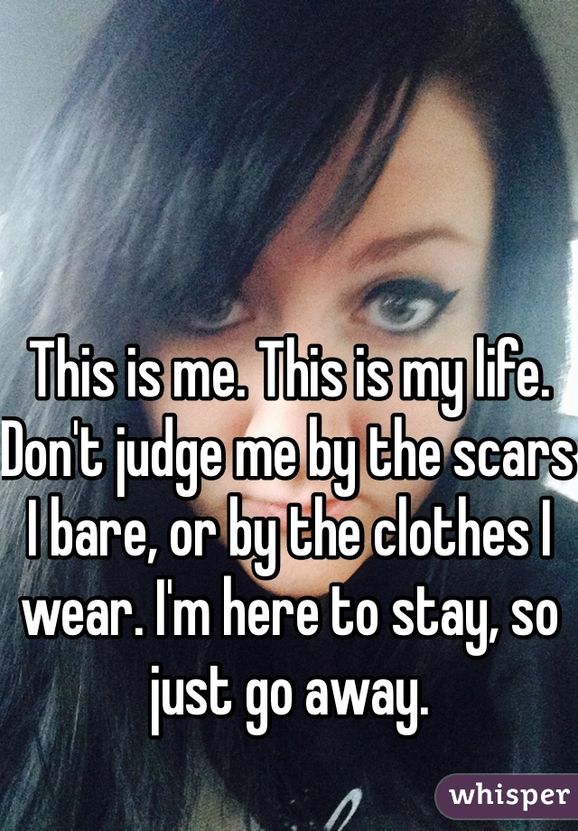 This is me. This is my life. Don't judge me by the scars I bare, or by the clothes I wear. I'm here to stay, so just go away.