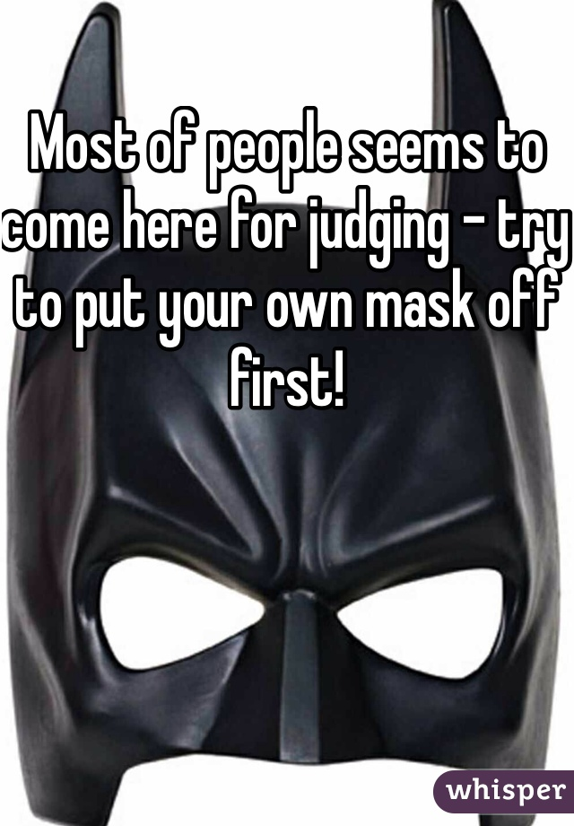 Most of people seems to come here for judging - try to put your own mask off first!