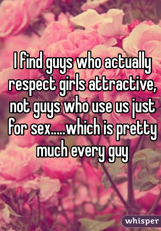 I find guys who actually respect girls attractive, not guys who use us just for sex.....which is pretty much every guy