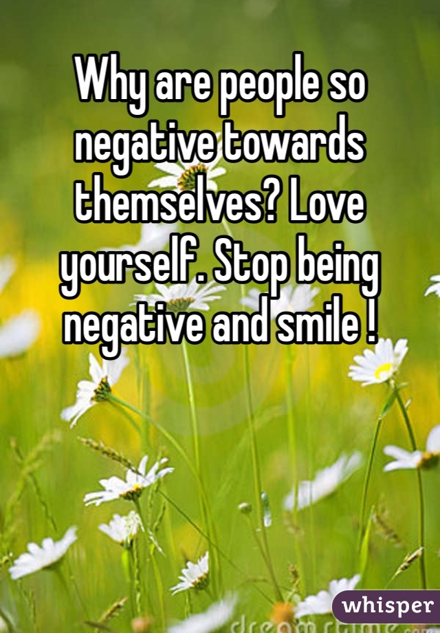 Why are people so negative towards themselves? Love yourself. Stop being negative and smile !