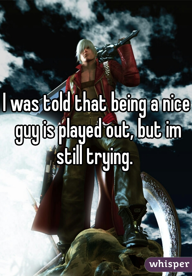 I was told that being a nice guy is played out, but im still trying.