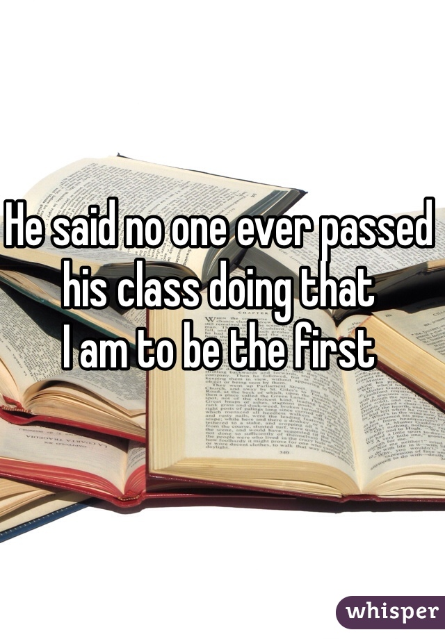 He said no one ever passed his class doing that  I am to be the first