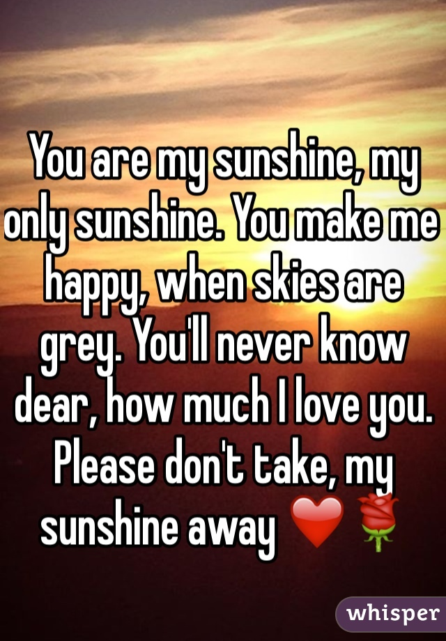 You are my sunshine, my only sunshine. You make me happy, when skies are grey. You'll never know dear, how much I love you. Please don't take, my sunshine away ❤️🌹