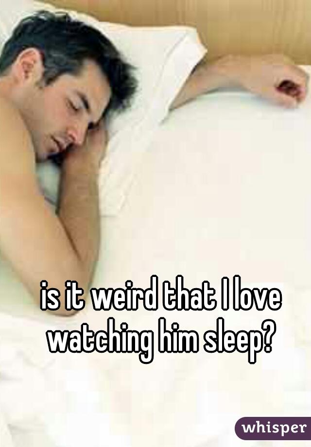 is it weird that I love watching him sleep?