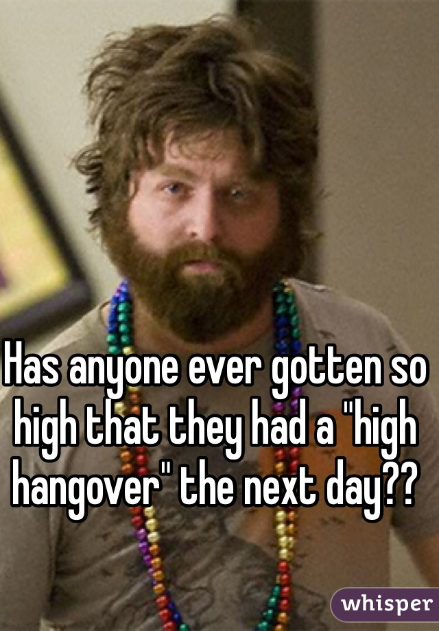 """Has anyone ever gotten so high that they had a """"high hangover"""" the next day??"""