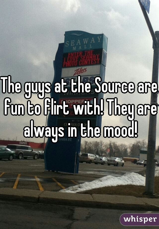 The guys at the Source are fun to flirt with! They are always in the mood!
