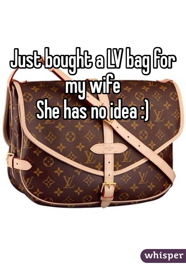 Just bought a LV bag for my wife  She has no idea :)