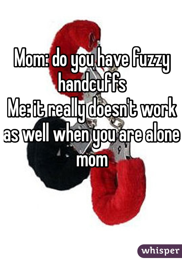 Mom: do you have fuzzy handcuffs Me: it really doesn't work as well when you are alone mom