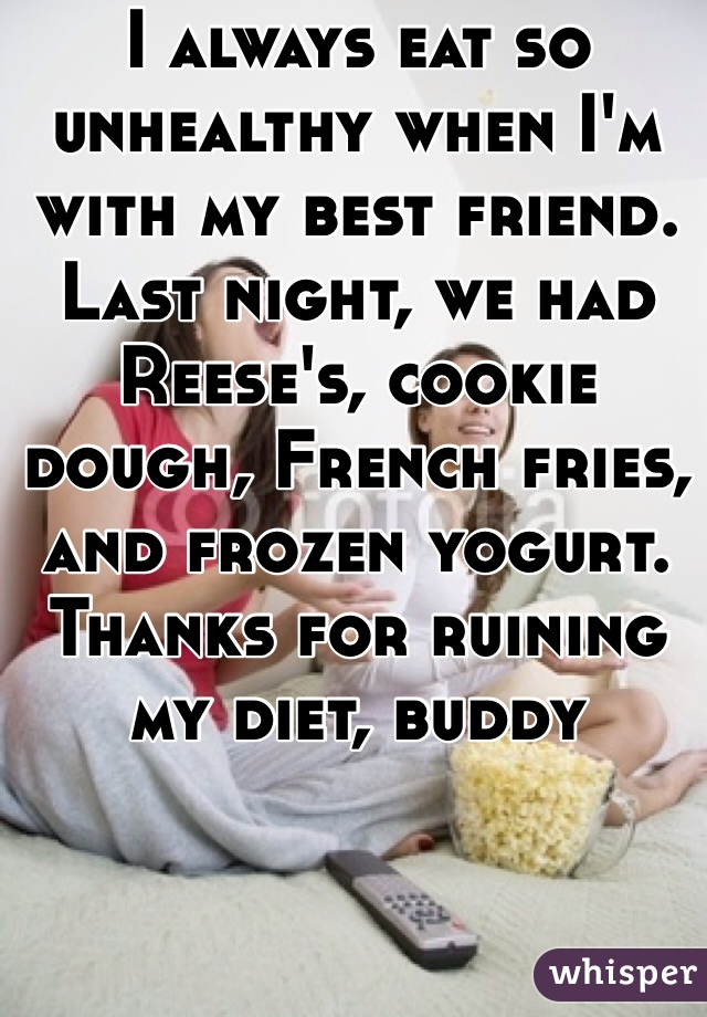 I always eat so unhealthy when I'm with my best friend. Last night, we had Reese's, cookie dough, French fries, and frozen yogurt. Thanks for ruining my diet, buddy
