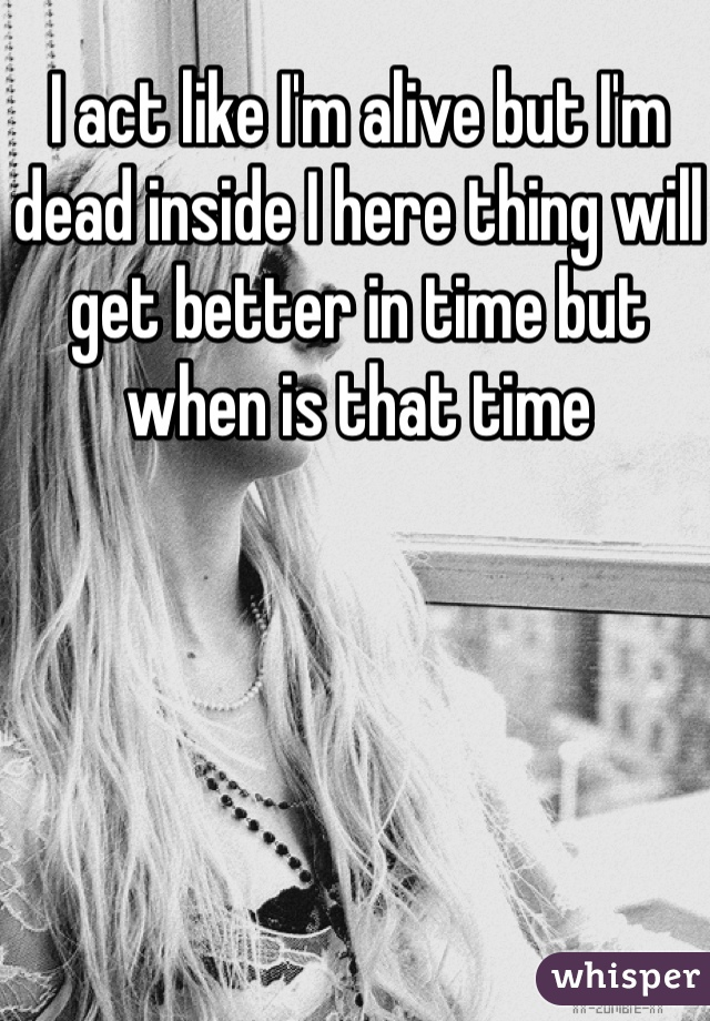 I act like I'm alive but I'm dead inside I here thing will get better in time but when is that time