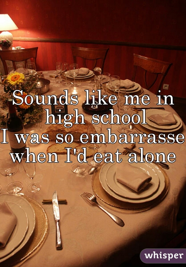 Sounds like me in high school I was so embarrassed when I'd eat alone