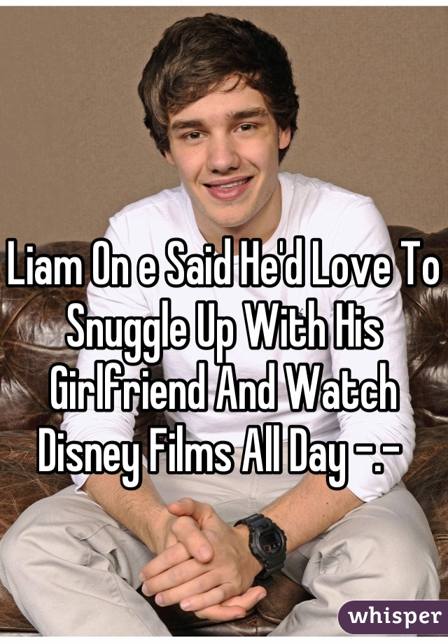 Liam On e Said He'd Love To Snuggle Up With His Girlfriend And Watch Disney Films All Day -.-