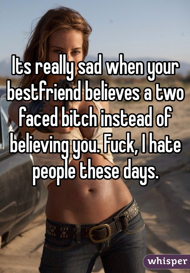 Its really sad when your bestfriend believes a two faced bitch instead of believing you. Fuck, I hate people these days.