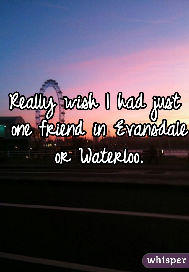 Really wish I had just one friend in Evansdale or Waterloo.