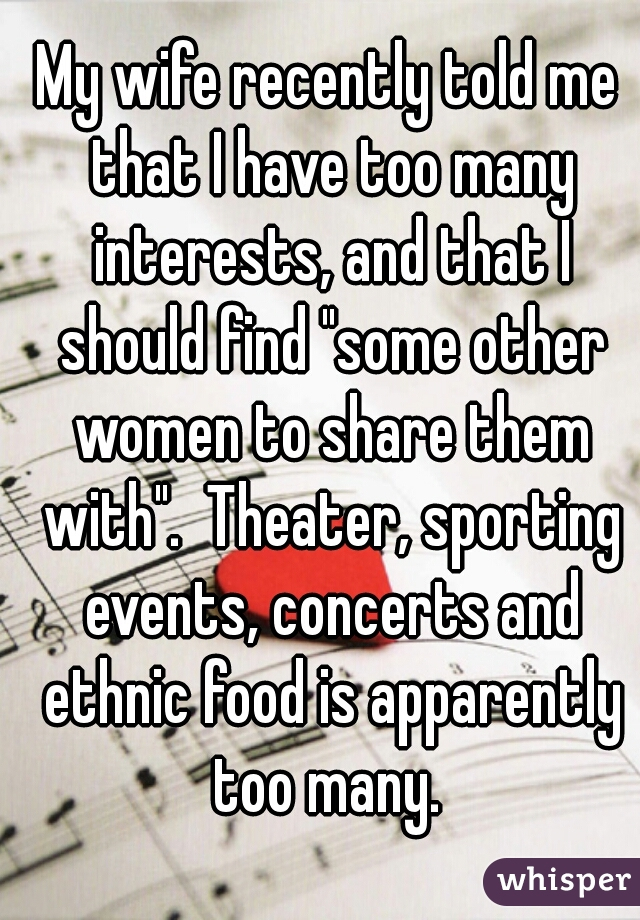 """My wife recently told me that I have too many interests, and that I should find """"some other women to share them with"""".  Theater, sporting events, concerts and ethnic food is apparently too many."""