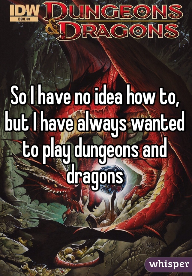 So I have no idea how to, but I have always wanted to play dungeons and dragons