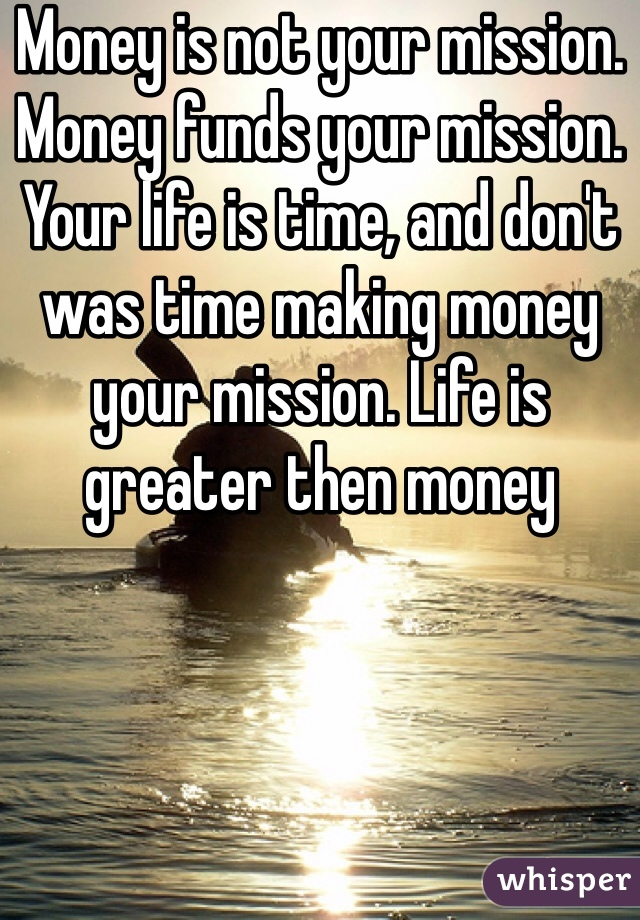Money is not your mission. Money funds your mission. Your life is time, and don't was time making money your mission. Life is greater then money