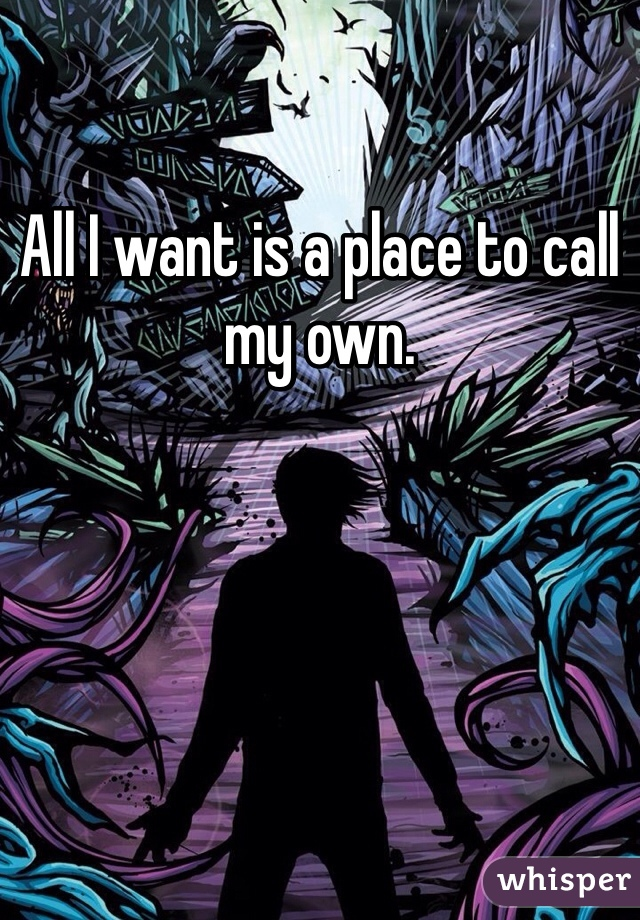 All I want is a place to call my own.