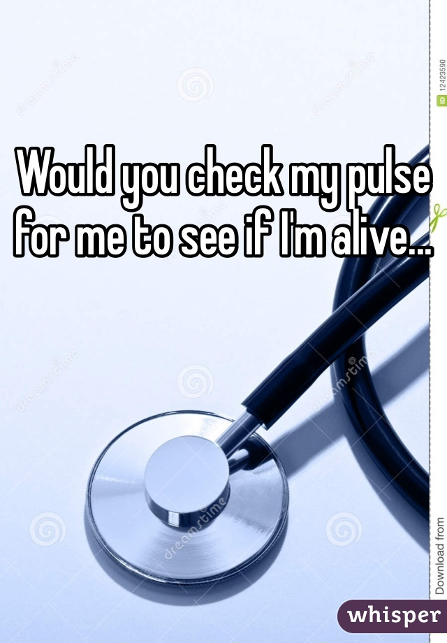 Would you check my pulse for me to see if I'm alive...